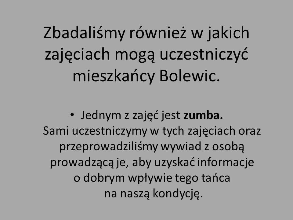 Zbadaliśmy również w jakich zajęciach mogą uczestniczyć mieszkańcy Bolewic. Jednym z zajęć jest zumba. Sami uczestniczymy w tych zajęciach oraz przepr