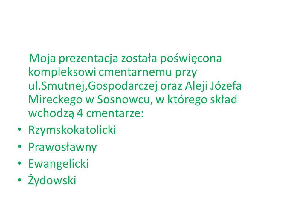Moja prezentacja została poświęcona kompleksowi cmentarnemu przy ul.Smutnej,Gospodarczej oraz Aleji Józefa Mireckego w Sosnowcu, w którego skład wchod