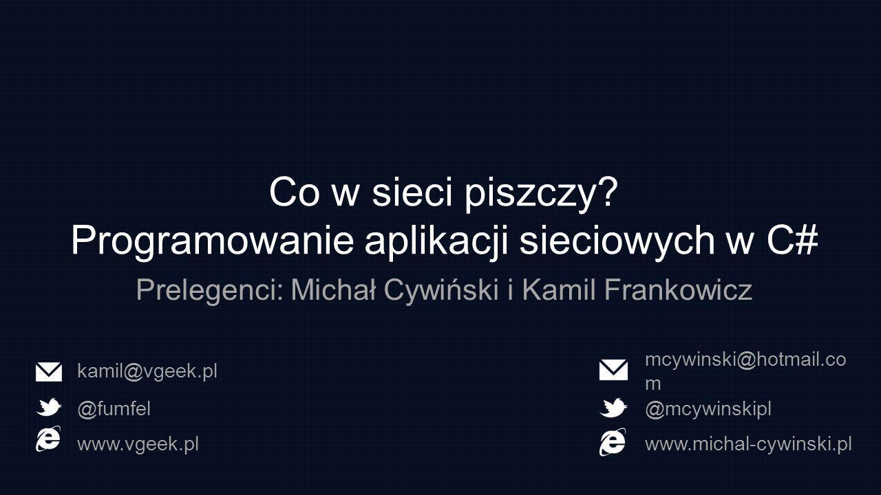 Co w sieci piszczy? Programowanie aplikacji sieciowych w C# Prelegenci: Michał Cywiński i Kamil Frankowicz mcywinski@hotmail.co m @mcywinskipl www.mic