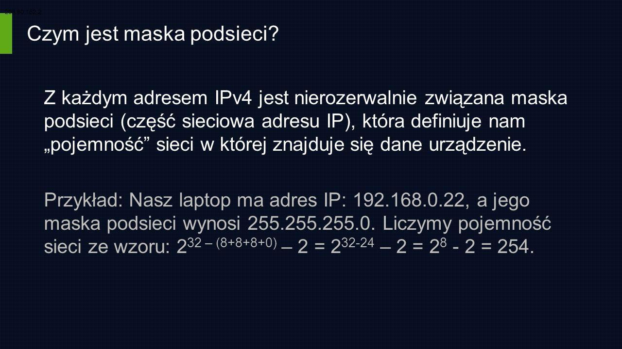 Czym jest maska podsieci? Z każdym adresem IPv4 jest nierozerwalnie związana maska podsieci (część sieciowa adresu IP), która definiuje nam pojemność