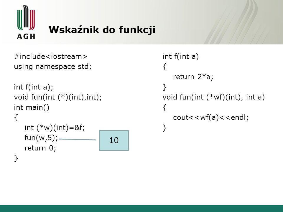 Wskaźnik do funkcji #include using namespace std; int f(int a); void fun(int (*)(int),int); int main() { int (*w)(int)=&f; fun(w,5); return 0; } int f