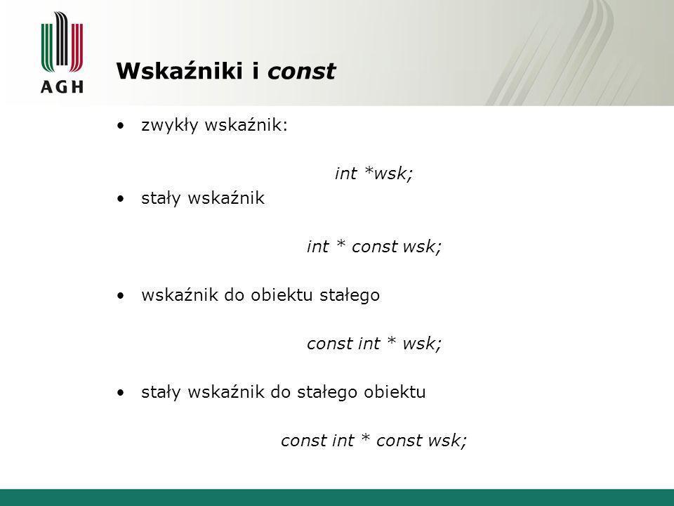 Wskaźniki i const zwykły wskaźnik: int *wsk; stały wskaźnik int * const wsk; wskaźnik do obiektu stałego const int * wsk; stały wskaźnik do stałego obiektu const int * const wsk;