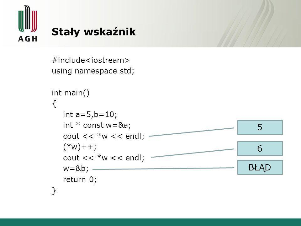 Stały wskaźnik #include using namespace std; int main() { int a=5,b=10; int * const w=&a; cout << *w << endl; (*w)++; cout << *w << endl; w=&b; return 0; } 5 6 BŁĄD