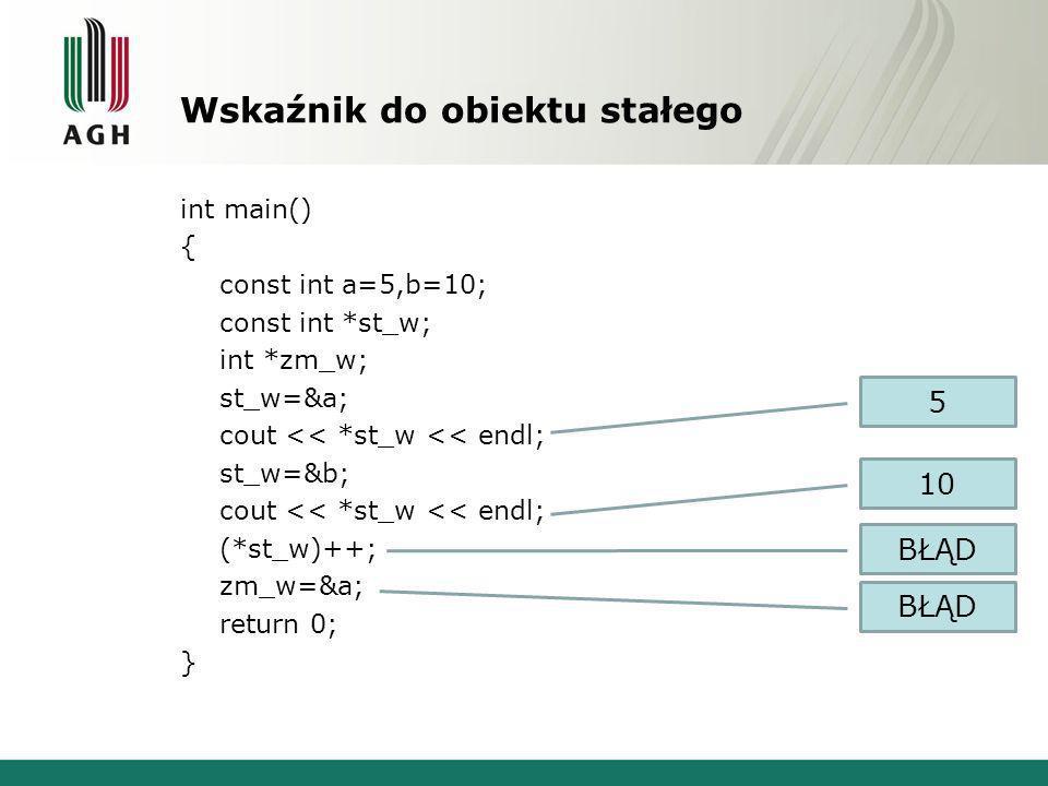 Wskaźnik do obiektu stałego int main() { const int a=5,b=10; const int *st_w; int *zm_w; st_w=&a; cout << *st_w << endl; st_w=&b; cout << *st_w << endl; (*st_w)++; zm_w=&a; return 0; } 5 10 BŁĄD