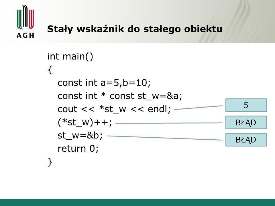 Stały wskaźnik do stałego obiektu int main() { const int a=5,b=10; const int * const st_w=&a; cout << *st_w << endl; (*st_w)++; st_w=&b; return 0; } 5 BŁĄD