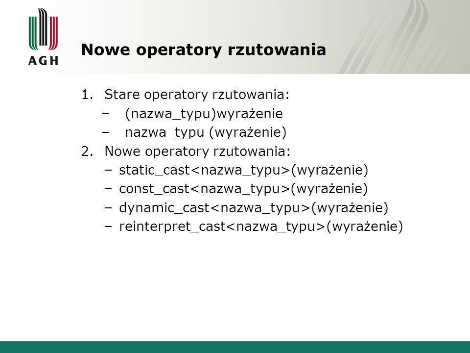 Nowe operatory rzutowania 1.Stare operatory rzutowania: –(nazwa_typu)wyrażenie –nazwa_typu (wyrażenie) 2.Nowe operatory rzutowania: –static_cast (wyrażenie) –const_cast (wyrażenie) –dynamic_cast (wyrażenie) –reinterpret_cast (wyrażenie)