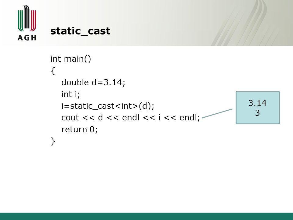static_cast int main() { double d=3.14; int i; i=static_cast (d); cout << d << endl << i << endl; return 0; } 3.14 3