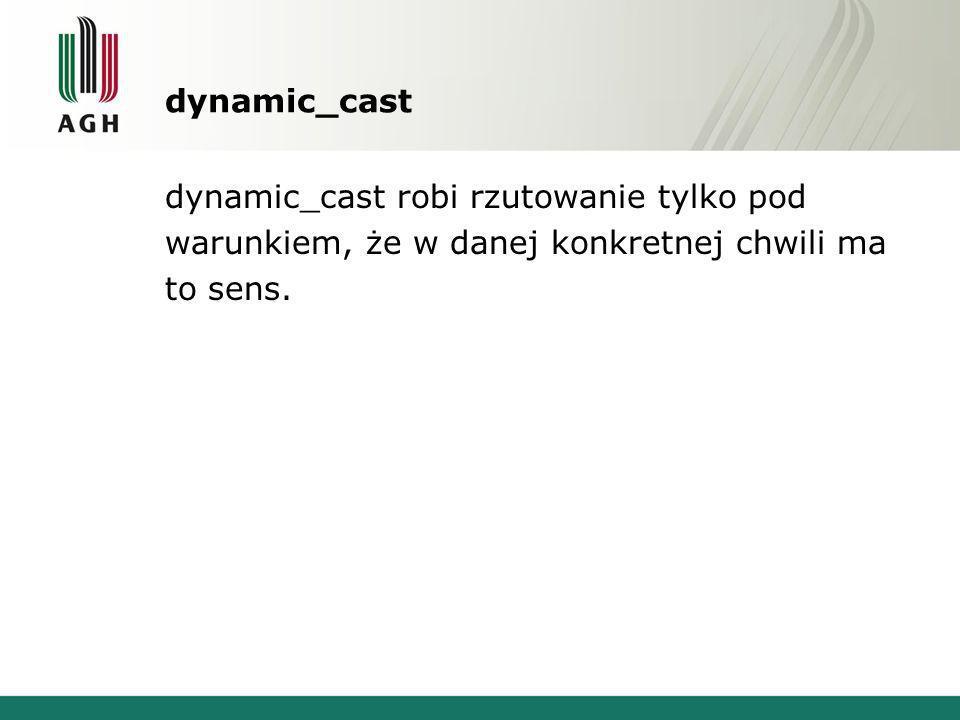 dynamic_cast dynamic_cast robi rzutowanie tylko pod warunkiem, że w danej konkretnej chwili ma to sens.