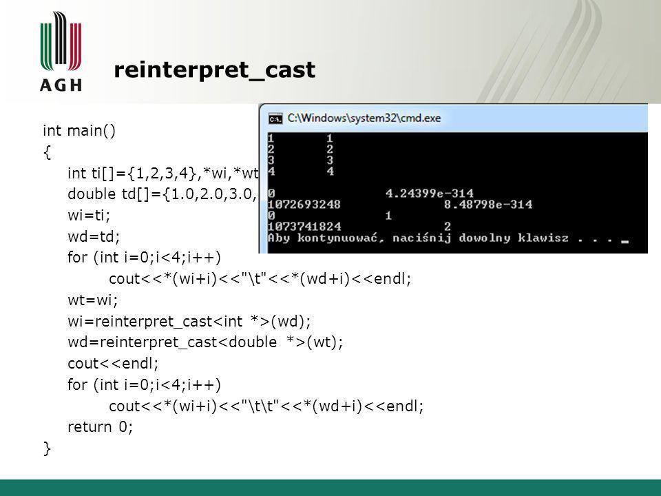 reinterpret_cast int main() { int ti[]={1,2,3,4},*wi,*wt; double td[]={1.0,2.0,3.0,4.0},*wd; wi=ti; wd=td; for (int i=0;i<4;i++) cout<<*(wi+i)<< \t <<*(wd+i)<<endl; wt=wi; wi=reinterpret_cast (wd); wd=reinterpret_cast (wt); cout<<endl; for (int i=0;i<4;i++) cout<<*(wi+i)<< \t\t <<*(wd+i)<<endl; return 0; }