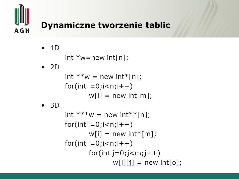 Dynamiczne tworzenie tablic 1D int *w=new int[n]; 2D int **w = new int*[n]; for(int i=0;i<n;i++) w[i] = new int[m]; 3D int ***w = new int**[n]; for(int i=0;i<n;i++) w[i] = new int*[m]; for(int i=0;i<n;i++) for(int j=0;j<m;j++) w[i][j] = new int[o];
