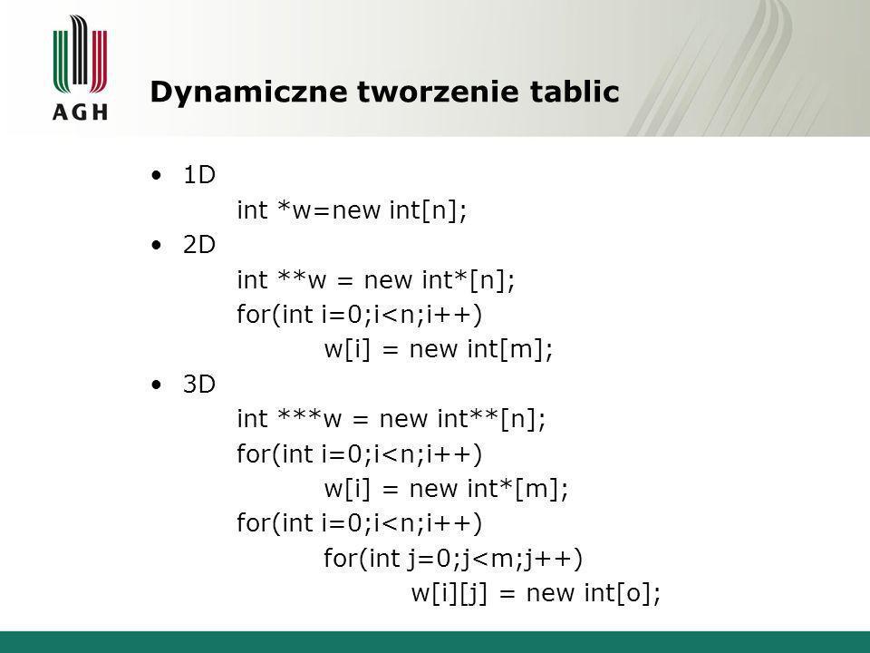 Dynamiczne tworzenie tablic 1D int *w=new int[n]; 2D int **w = new int*[n]; for(int i=0;i<n;i++) w[i] = new int[m]; 3D int ***w = new int**[n]; for(in