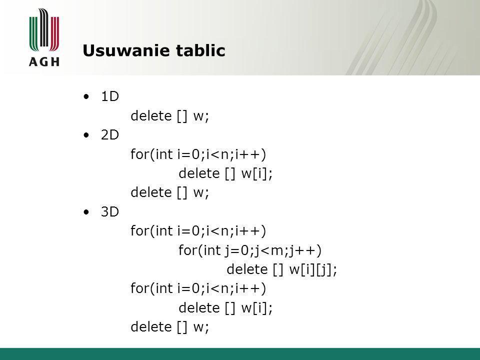Usuwanie tablic 1D delete [] w; 2D for(int i=0;i<n;i++) delete [] w[i]; delete [] w; 3D for(int i=0;i<n;i++) for(int j=0;j<m;j++) delete [] w[i][j]; for(int i=0;i<n;i++) delete [] w[i]; delete [] w;