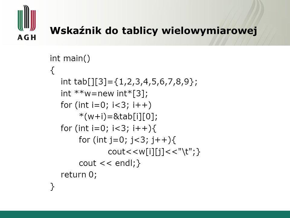 Wskaźnik do tablicy wielowymiarowej int main() { int tab[][3]={1,2,3,4,5,6,7,8,9}; int **w=new int*[3]; for (int i=0; i<3; i++) *(w+i)=&tab[i][0]; for (int i=0; i<3; i++){ for (int j=0; j<3; j++){ cout<<w[i][j]<< \t ;} cout << endl;} return 0; }