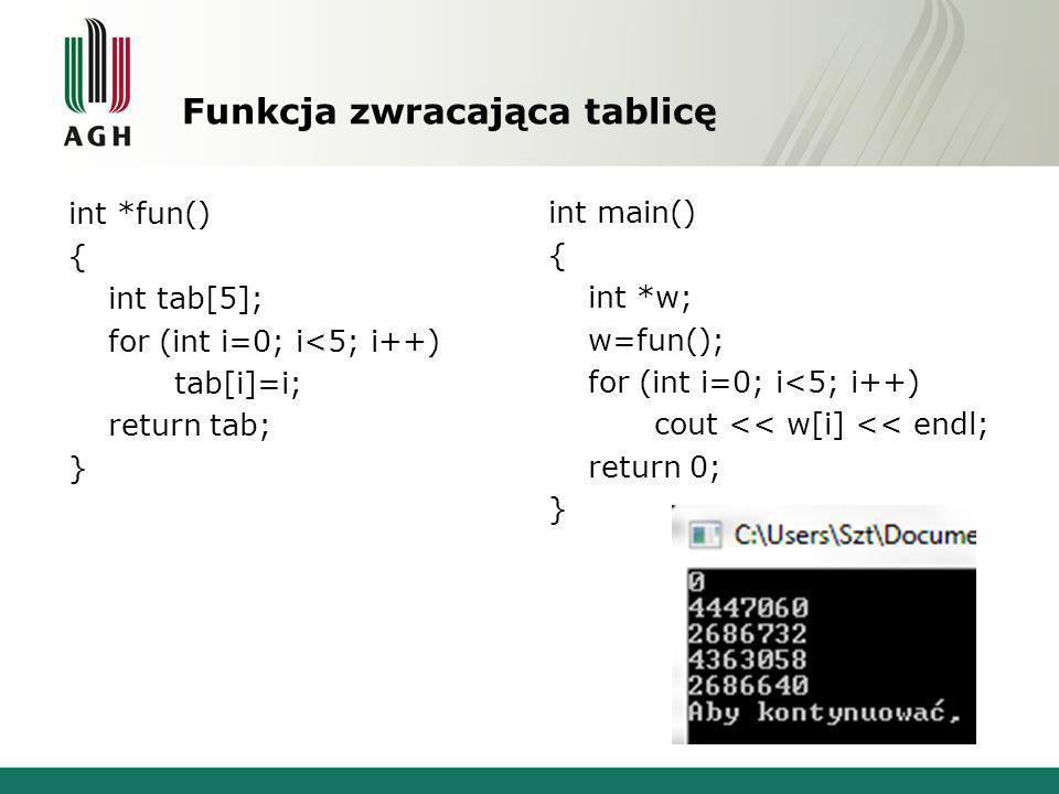 Funkcja zwracająca tablicę int *fun() { int tab[5]; for (int i=0; i<5; i++) tab[i]=i; return tab; } int main() { int *w; w=fun(); for (int i=0; i<5; i