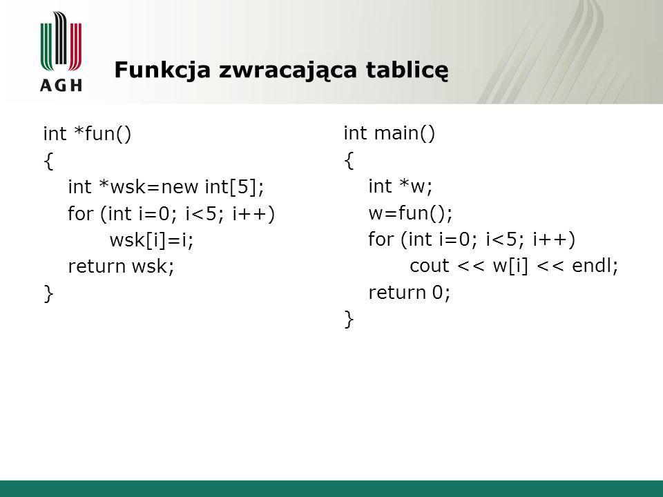 Funkcja zwracająca tablicę int *fun() { int *wsk=new int[5]; for (int i=0; i<5; i++) wsk[i]=i; return wsk; } int main() { int *w; w=fun(); for (int i=0; i<5; i++) cout << w[i] << endl; return 0; }