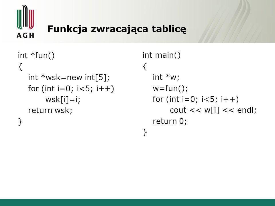 Funkcja zwracająca tablicę int *fun() { int *wsk=new int[5]; for (int i=0; i<5; i++) wsk[i]=i; return wsk; } int main() { int *w; w=fun(); for (int i=