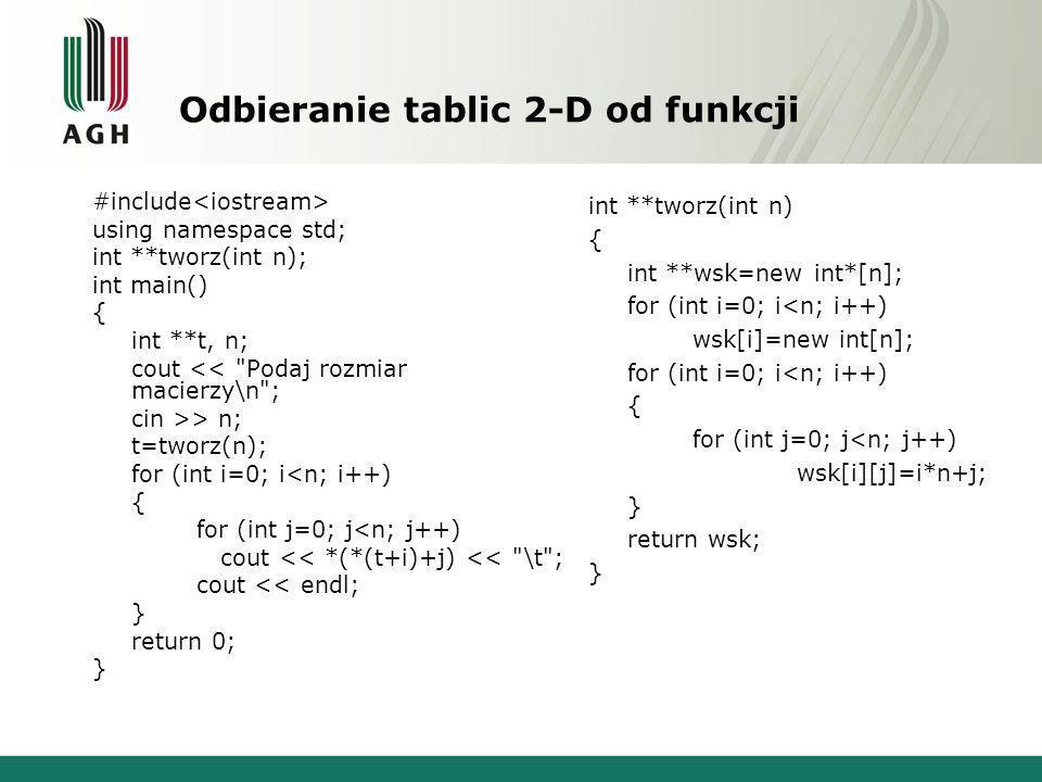 Odbieranie tablic 2-D od funkcji #include using namespace std; int **tworz(int n); int main() { int **t, n; cout << Podaj rozmiar macierzy\n ; cin >> n; t=tworz(n); for (int i=0; i<n; i++) { for (int j=0; j<n; j++) cout << *(*(t+i)+j) << \t ; cout << endl; } return 0; } int **tworz(int n) { int **wsk=new int*[n]; for (int i=0; i<n; i++) wsk[i]=new int[n]; for (int i=0; i<n; i++) { for (int j=0; j<n; j++) wsk[i][j]=i*n+j; } return wsk; }