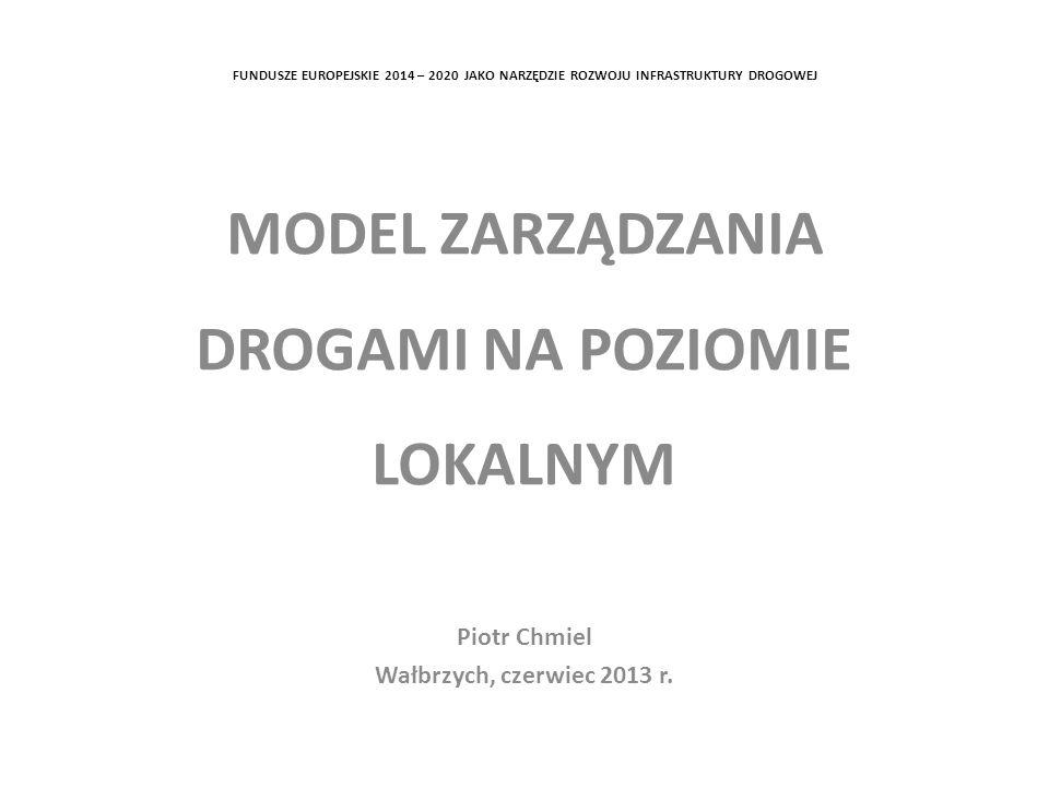 FUNDUSZE EUROPEJSKIE 2014 – 2020 JAKO NARZĘDZIE ROZWOJU INFRASTRUKTURY DROGOWEJ MODEL ZARZĄDZANIA DROGAMI NA POZIOMIE LOKALNYM Piotr Chmiel Wałbrzych, czerwiec 2013 r.
