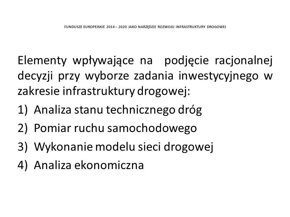FUNDUSZE EUROPEJSKIE 2014 – 2020 JAKO NARZĘDZIE ROZWOJU INFRASTRUKTURY DROGOWEJ Elementy wpływające na podjęcie racjonalnej decyzji przy wyborze zadania inwestycyjnego w zakresie infrastruktury drogowej: 1) Analiza stanu technicznego dróg 2)Pomiar ruchu samochodowego 3)Wykonanie modelu sieci drogowej 4)Analiza ekonomiczna