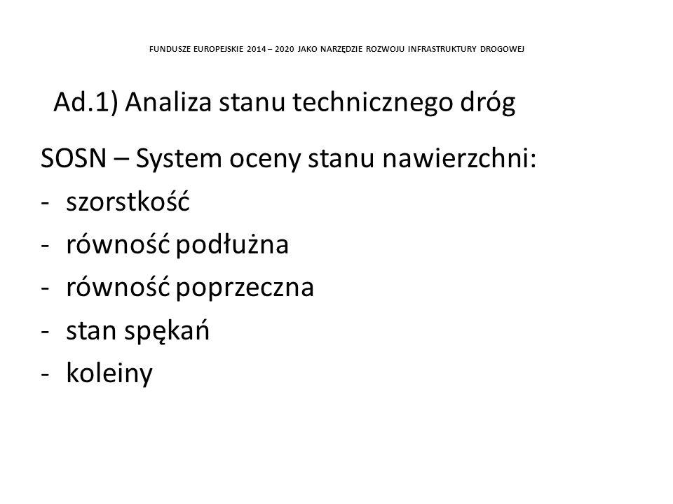 SOSN – System oceny stanu nawierzchni: -szorstkość -równość podłużna -równość poprzeczna -stan spękań -koleiny FUNDUSZE EUROPEJSKIE 2014 – 2020 JAKO NARZĘDZIE ROZWOJU INFRASTRUKTURY DROGOWEJ Ad.1) Analiza stanu technicznego dróg