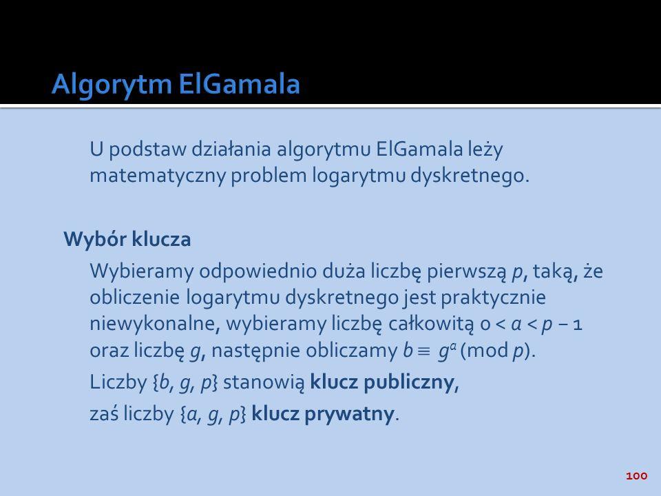 100 U podstaw działania algorytmu ElGamala leży matematyczny problem logarytmu dyskretnego. Wybór klucza Wybieramy odpowiednio duża liczbę pierwszą p,
