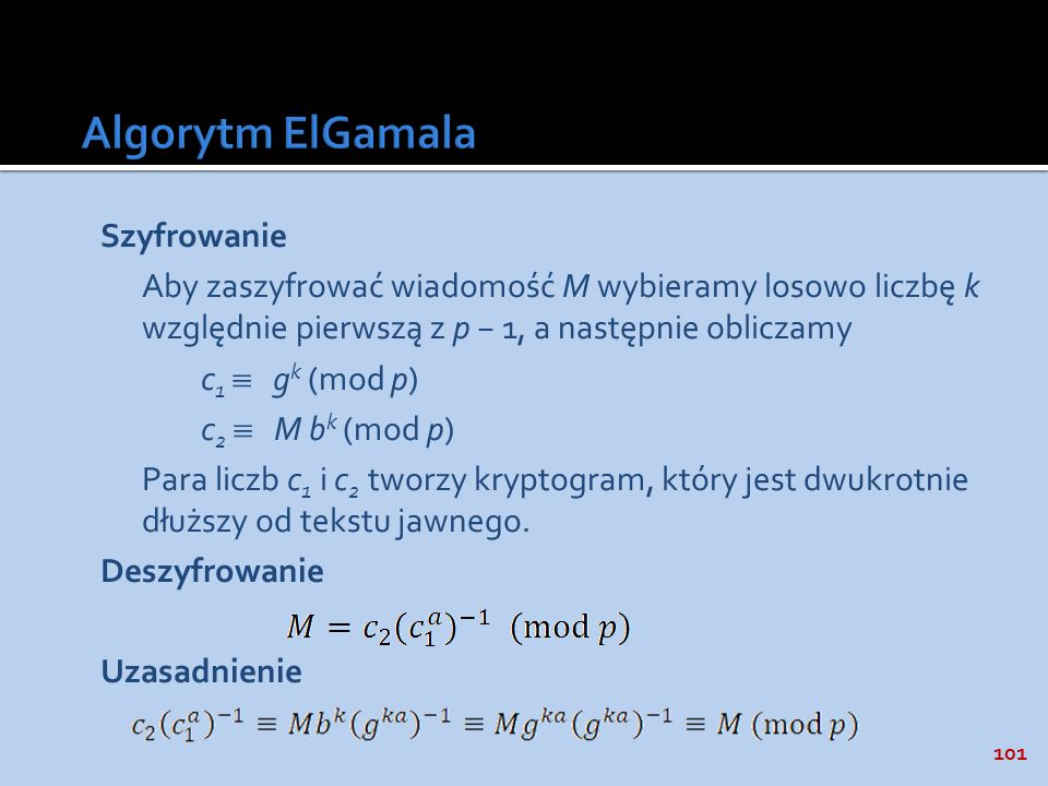 101 Szyfrowanie Aby zaszyfrować wiadomość M wybieramy losowo liczbę k względnie pierwszą z p 1, a następnie obliczamy c 1 g k (mod p) c 2 M b k (mod p