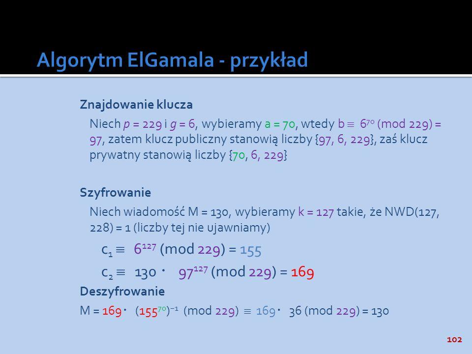 102 Znajdowanie klucza Niech p = 229 i g = 6, wybieramy a = 70, wtedy b 6 70 (mod 229) = 97, zatem klucz publiczny stanowią liczby {97, 6, 229}, zaś k