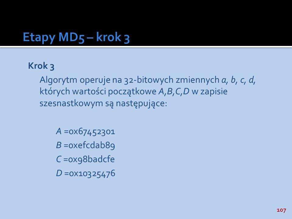 107 Krok 3 Algorytm operuje na 32-bitowych zmiennych a, b, c, d, których wartości początkowe A,B,C,D w zapisie szesnastkowym są następujące: A =0x6745