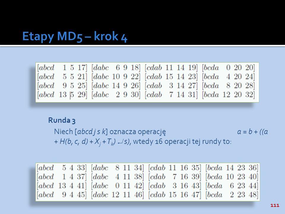 111 Runda 3 Niech [abcd j s k] oznacza operację a = b + ((a + H(b, c, d) + X j + T k ) s), wtedy 16 operacji tej rundy to: