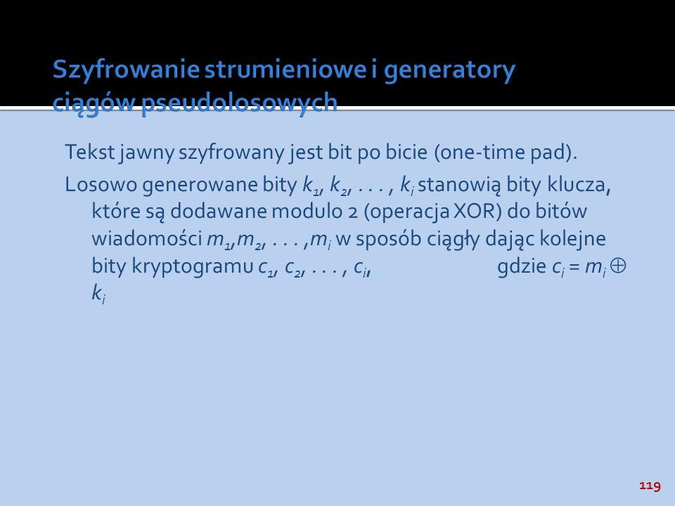 119 Tekst jawny szyfrowany jest bit po bicie (one-time pad). Losowo generowane bity k 1, k 2,..., k i stanowią bity klucza, które są dodawane modulo 2