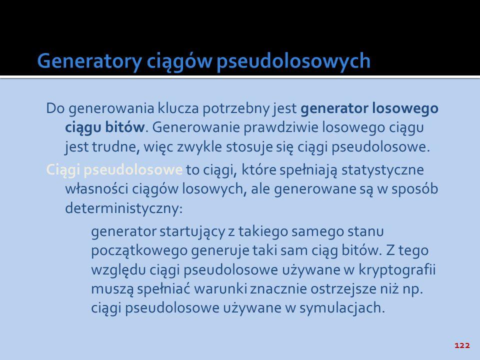 122 Do generowania klucza potrzebny jest generator losowego ciągu bitów. Generowanie prawdziwie losowego ciągu jest trudne, więc zwykle stosuje się ci