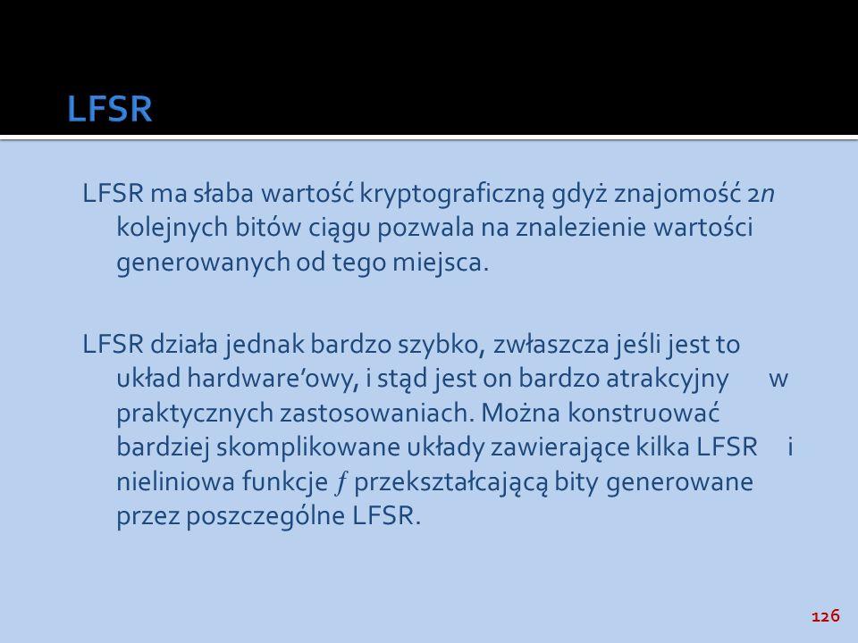 126 LFSR ma słaba wartość kryptograficzną gdyż znajomość 2n kolejnych bitów ciągu pozwala na znalezienie wartości generowanych od tego miejsca. LFSR d