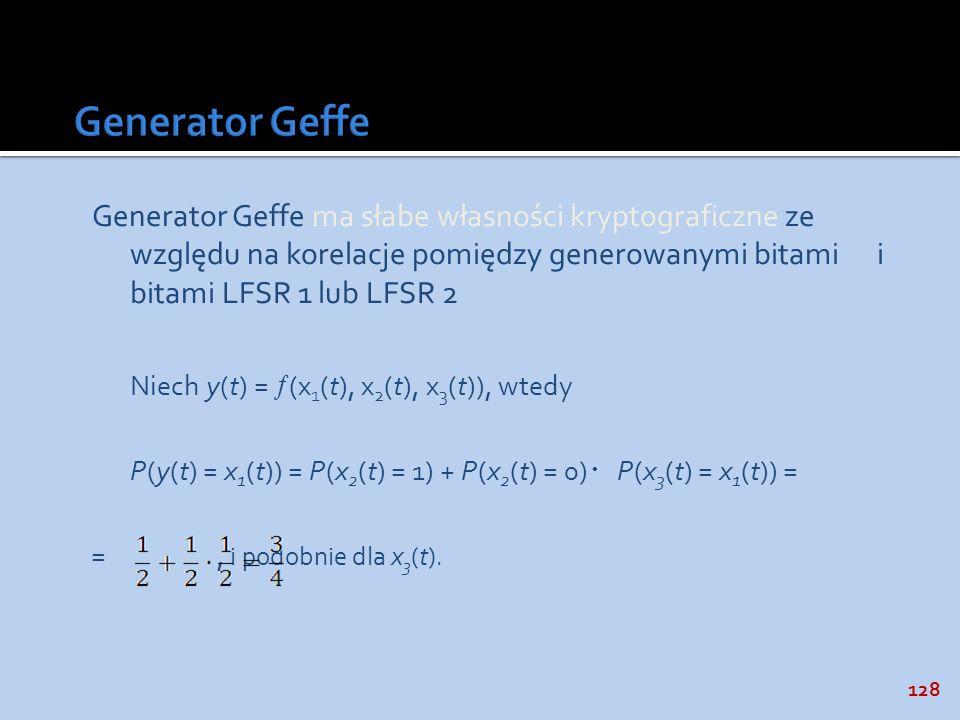 128 Generator Geffe ma słabe własności kryptograficzne ze względu na korelacje pomiędzy generowanymi bitami i bitami LFSR 1 lub LFSR 2 Niech y(t) = (x