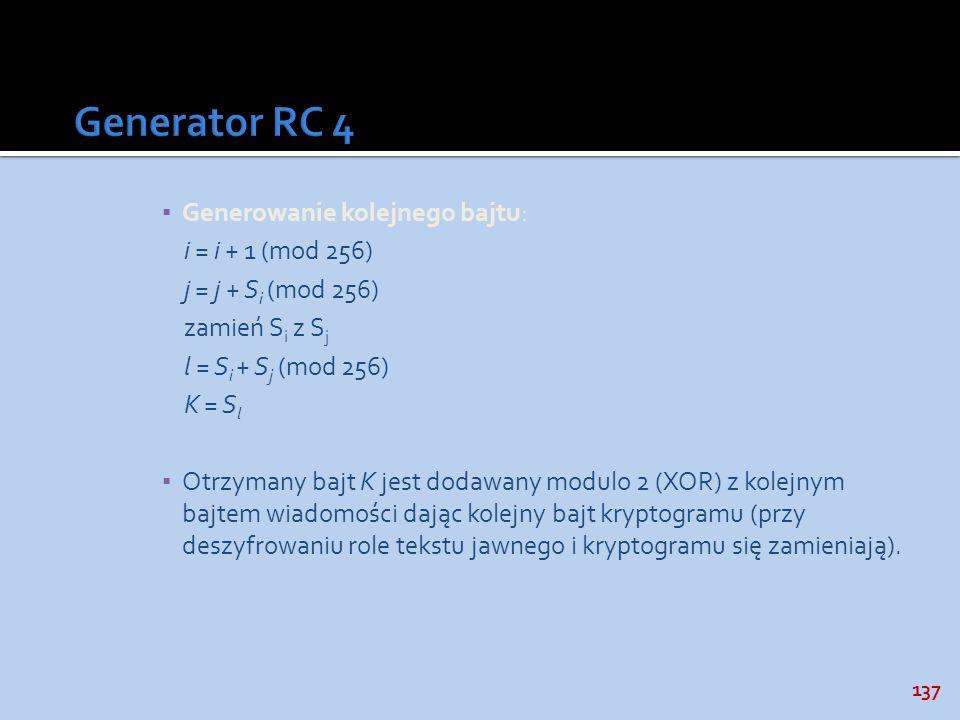 137 Generowanie kolejnego bajtu: i = i + 1 (mod 256) j = j + S i (mod 256) zamień S i z S j l = S i + S j (mod 256) K = S l Otrzymany bajt K jest doda