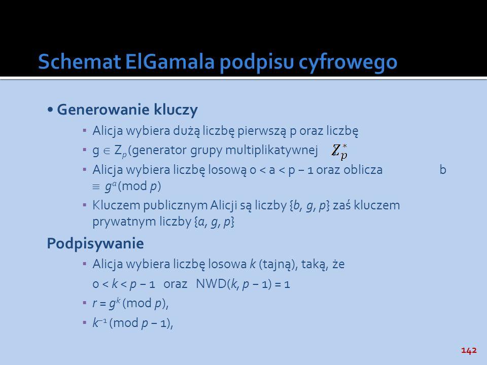 142 Generowanie kluczy Alicja wybiera dużą liczbę pierwszą p oraz liczbę g Z p (generator grupy multiplikatywnej ) Alicja wybiera liczbę losową 0 < a