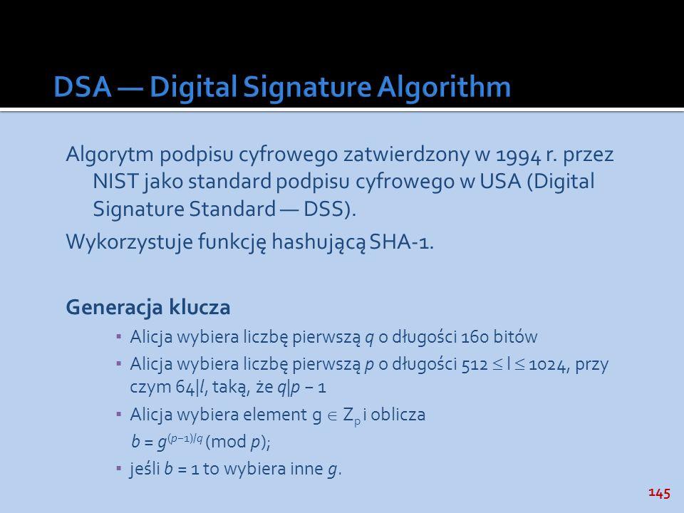 145 Algorytm podpisu cyfrowego zatwierdzony w 1994 r. przez NIST jako standard podpisu cyfrowego w USA (Digital Signature Standard DSS). Wykorzystuje