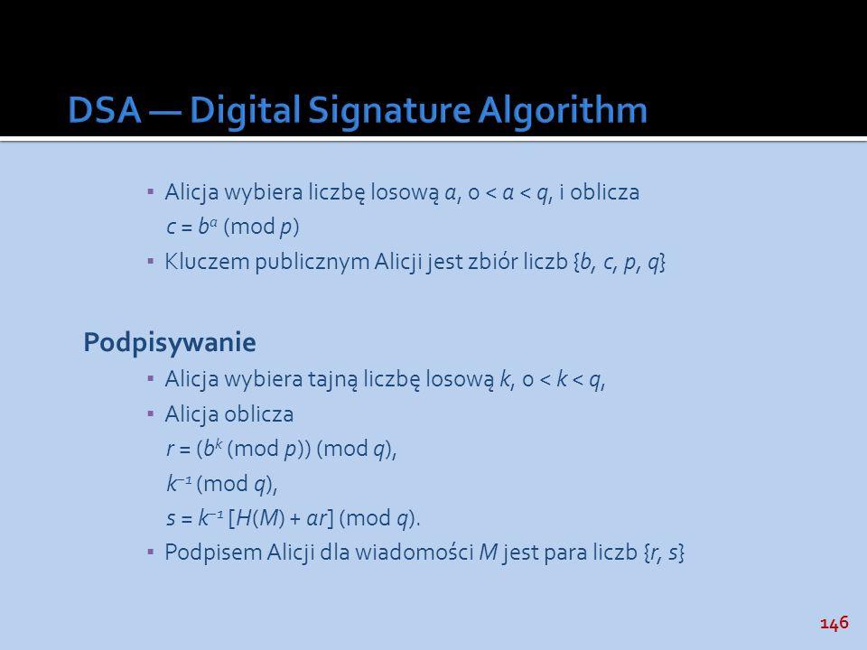 146 Alicja wybiera liczbę losową a, 0 < a < q, i oblicza c = b a (mod p) Kluczem publicznym Alicji jest zbiór liczb {b, c, p, q} Podpisywanie Alicja w