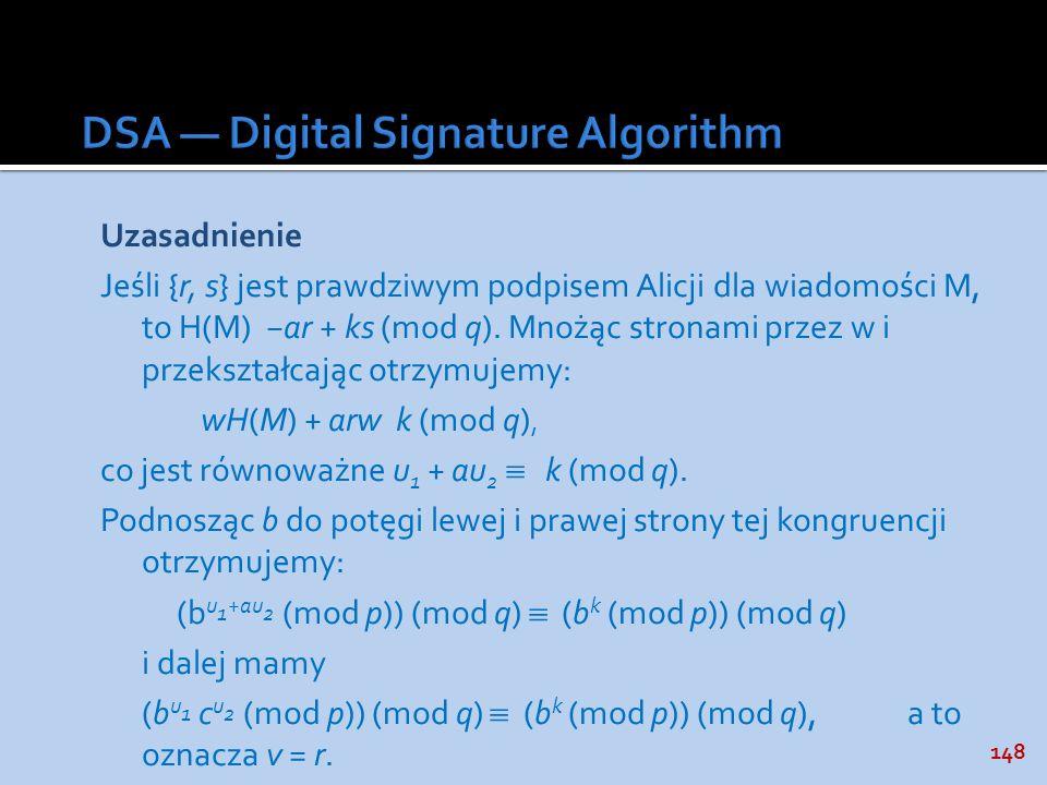 148 Uzasadnienie Jeśli {r, s} jest prawdziwym podpisem Alicji dla wiadomości M, to H(M) ar + ks (mod q). Mnożąc stronami przez w i przekształcając otr