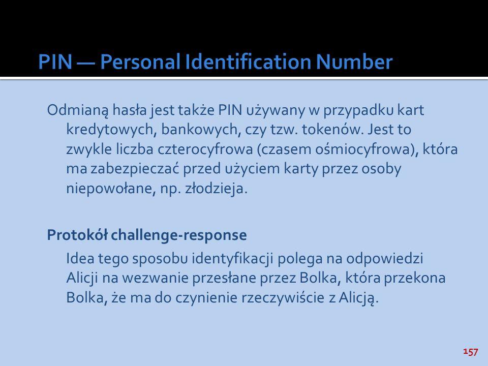 157 Odmianą hasła jest także PIN używany w przypadku kart kredytowych, bankowych, czy tzw. tokenów. Jest to zwykle liczba czterocyfrowa (czasem ośmioc