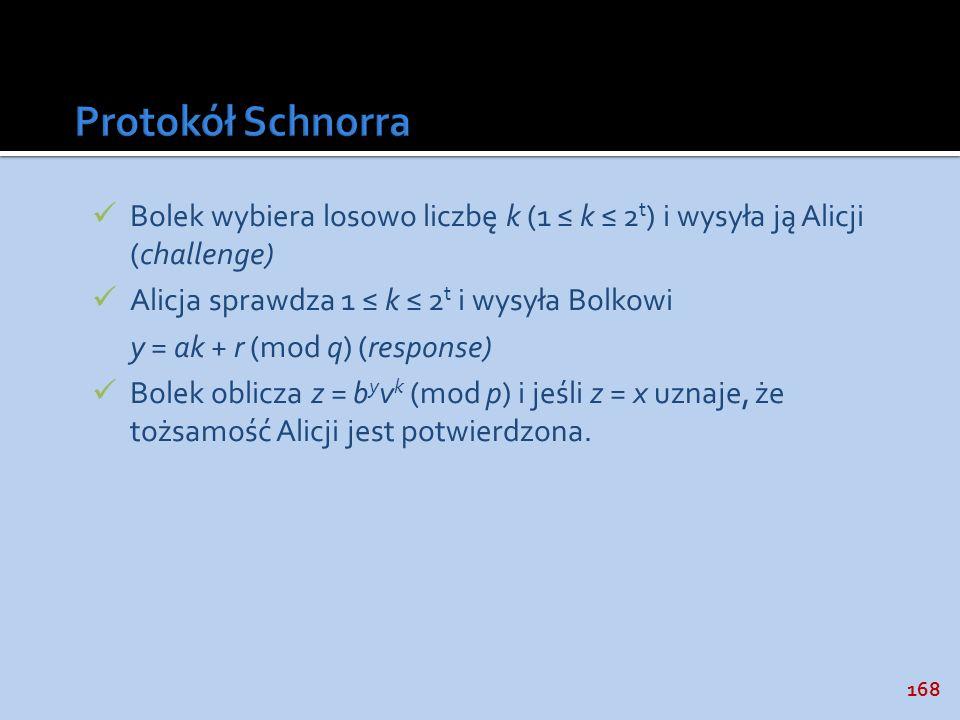 168 Bolek wybiera losowo liczbę k (1 k 2 t ) i wysyła ją Alicji (challenge) Alicja sprawdza 1 k 2 t i wysyła Bolkowi y = ak + r (mod q) (response) Bol