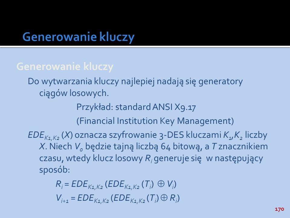 170 Generowanie kluczy Do wytwarzania kluczy najlepiej nadają się generatory ciągów losowych. Przykład: standard ANSI X9.17 (Financial Institution Key