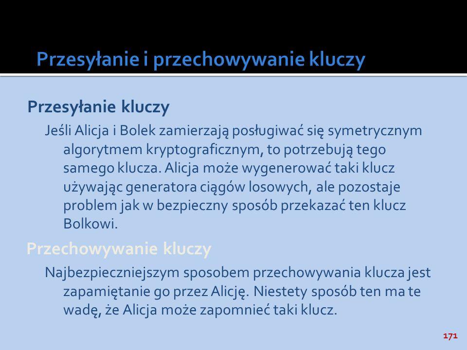 171 Przesyłanie kluczy Jeśli Alicja i Bolek zamierzają posługiwać się symetrycznym algorytmem kryptograficznym, to potrzebują tego samego klucza. Alic