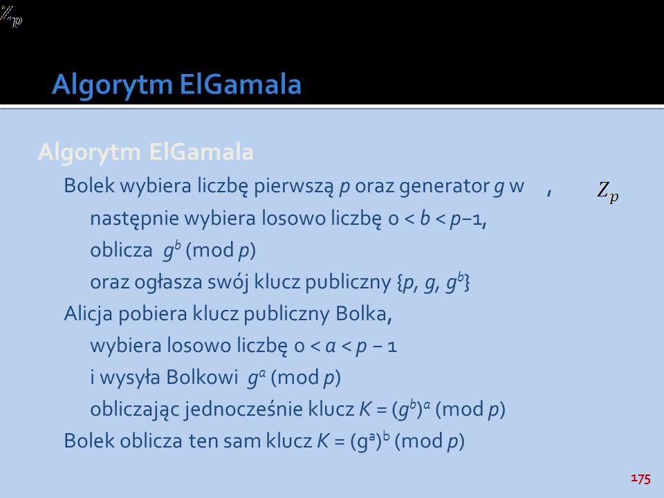 175 Algorytm ElGamala Bolek wybiera liczbę pierwszą p oraz generator g w, następnie wybiera losowo liczbę 0 < b < p1, oblicza g b (mod p) oraz ogłasza
