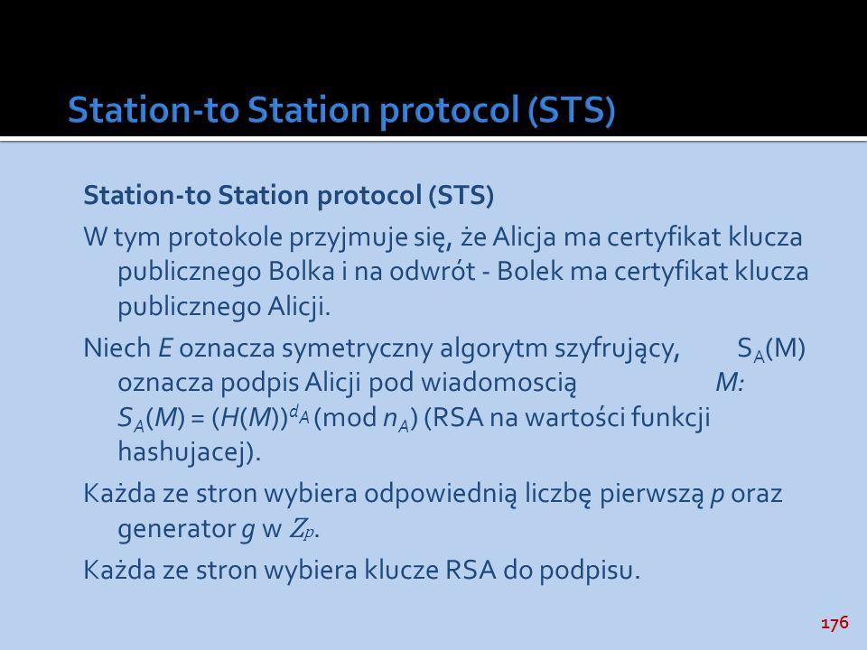176 Station-to Station protocol (STS) W tym protokole przyjmuje się, że Alicja ma certyfikat klucza publicznego Bolka i na odwrót - Bolek ma certyfika