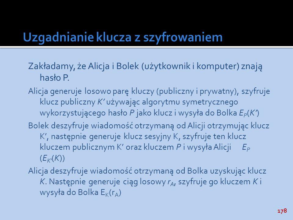 178 Zakładamy, że Alicja i Bolek (użytkownik i komputer) znają hasło P. Alicja generuje losowo parę kluczy (publiczny i prywatny), szyfruje klucz publ