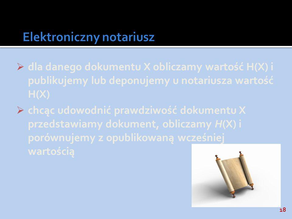 18 dla danego dokumentu X obliczamy wartość H(X) i publikujemy lub deponujemy u notariusza wartość H(X) chcąc udowodnić prawdziwość dokumentu X przeds