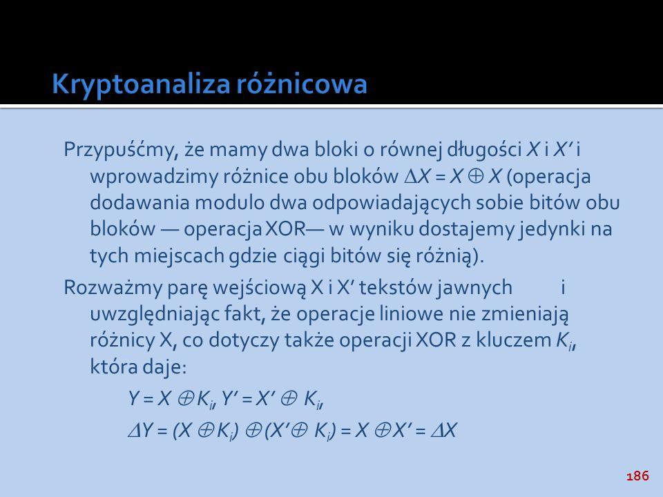 186 Przypuśćmy, że mamy dwa bloki o równej długości X i X i wprowadzimy różnice obu bloków X = X X (operacja dodawania modulo dwa odpowiadających sobi
