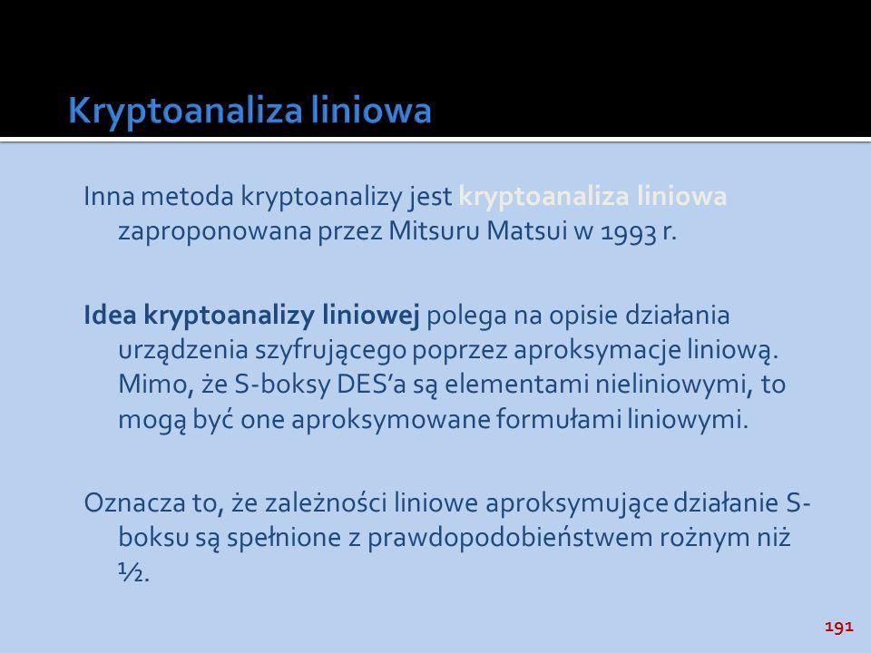 191 Inna metoda kryptoanalizy jest kryptoanaliza liniowa zaproponowana przez Mitsuru Matsui w 1993 r. Idea kryptoanalizy liniowej polega na opisie dzi