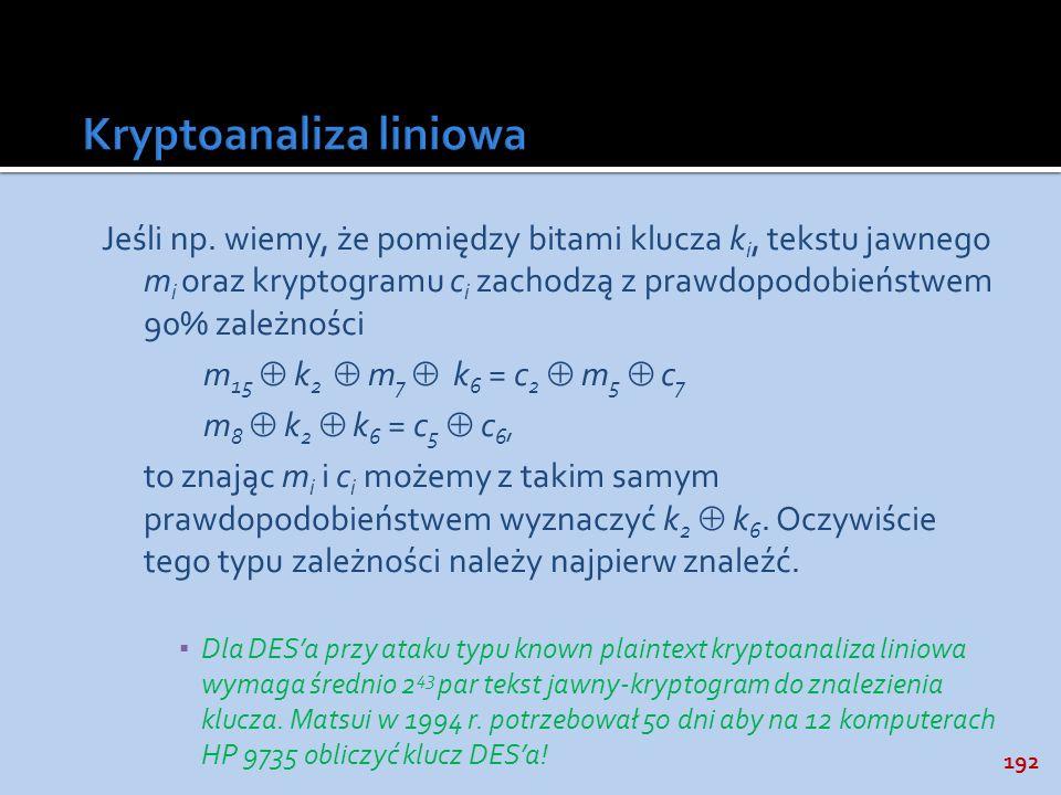 192 Jeśli np. wiemy, że pomiędzy bitami klucza k i, tekstu jawnego m i oraz kryptogramu c i zachodzą z prawdopodobieństwem 90% zależności m 15 k 2 m 7
