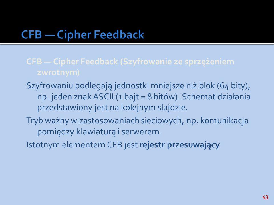 43 CFB Cipher Feedback (Szyfrowanie ze sprzężeniem zwrotnym) Szyfrowaniu podlegają jednostki mniejsze niż blok (64 bity), np. jeden znak ASCII (1 bajt